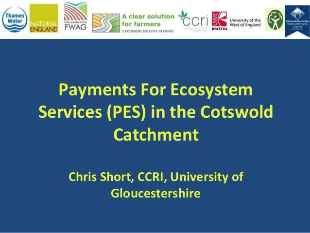 Payments For Ecosystem Services (PES) in the Cotswold Catchment Chris Short, CCRI, University of Gloucestershire