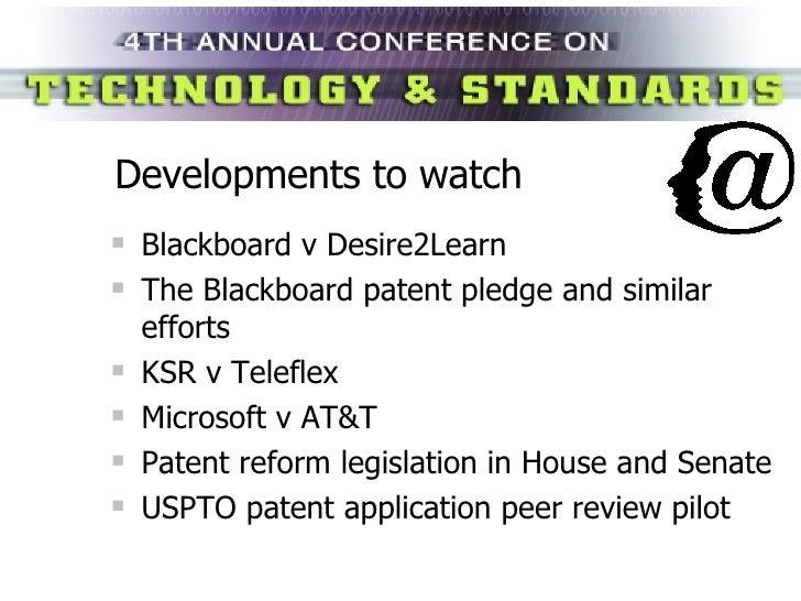 Developments to watch <ul><li>Blackboard v Desire2Learn </li></ul><ul><li>The Blackboard patent pledge and similar efforts...