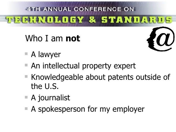 Who I am  not <ul><li>A lawyer </li></ul><ul><li>An intellectual property expert </li></ul><ul><li>Knowledgeable about pat...