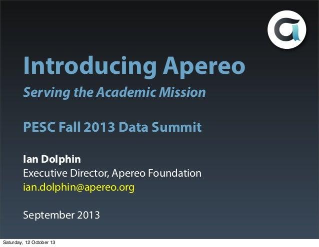 Introducing Apereo Serving the Academic Mission PESC Fall 2013 Data Summit Ian Dolphin Executive Director, Apereo Foundati...