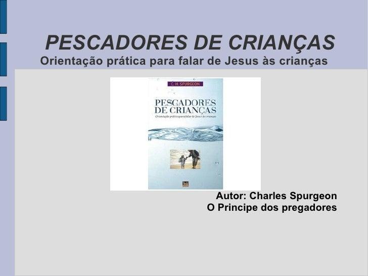 PESCADORES DE CRIANÇAS Orientação prática para falar de Jesus às crianças Autor: Charles Spurgeon O Principe dos pregadores