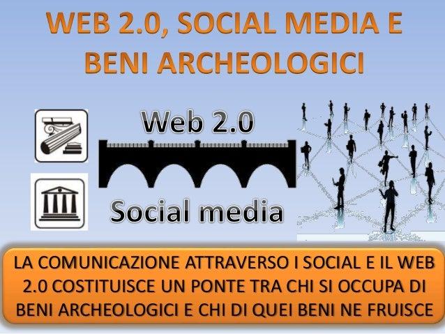 LA COMUNICAZIONE ATTRAVERSO I SOCIAL E IL WEB 2.0 COSTITUISCE UN PONTE TRA CHI SI OCCUPA DI BENI ARCHEOLOGICI E CHI DI QUE...