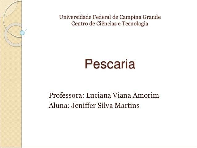 Universidade Federal de Campina Grande Centro de Ciências e Tecnologia Pescaria Professora: Luciana Viana Amorim Aluna: Je...