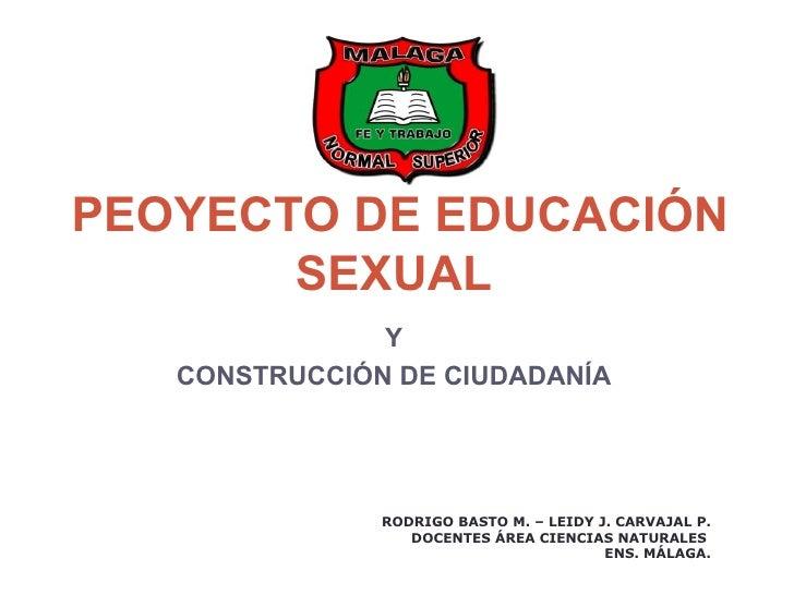 PEOYECTO DE EDUCACIÓN       SEXUAL               Y   CONSTRUCCIÓN DE CIUDADANÍA               RODRIGO BASTO M. – LEIDY J. ...