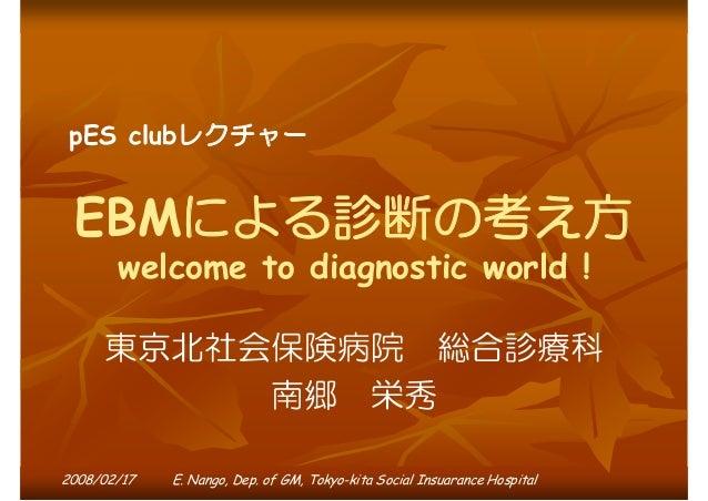 pES clubレクチャー  EBMによる診断の考え方 welcome to diagnostic world !  東京北社会保険病院 総合診療科 南郷 栄秀 2008/02/17  E. Nango, Dep. of GM, Tokyo-k...