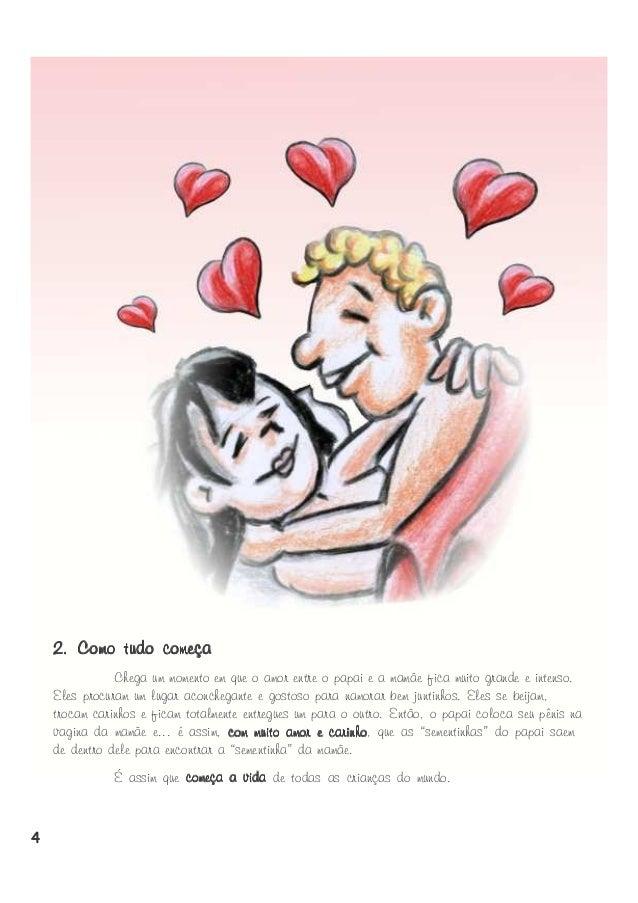 2. Como tudo começa Chega um momento em que o amor entre o papai e a mamãe fica muito grande e intenso. Eles procuram um l...