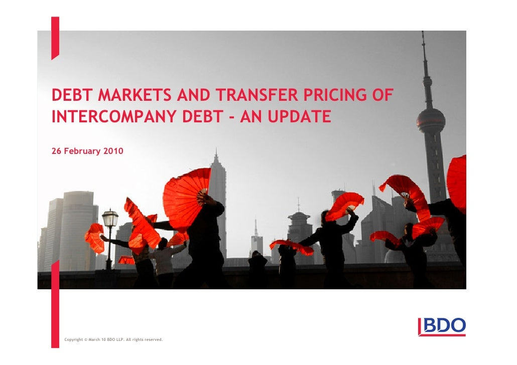DEBT MARKETS AND TRANSFER PRICING OF INTERCOMPANY DEBT - AN UPDATE 26 February 2010       Copyright © March 10 BDO LLP. Al...