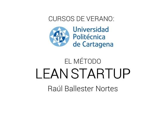 CURSOS DE VERANO: EL MÉTODO LEANLEANLEANLEAN STARTUPSTARTUPSTARTUPSTARTUP Raúl Ballester Nortes