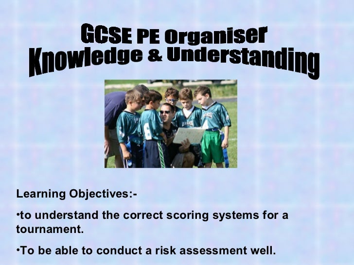 GCSE PE Organiser Knowledge & Understanding <ul><li>Learning Objectives:- </li></ul><ul><li>to understand the correct scor...