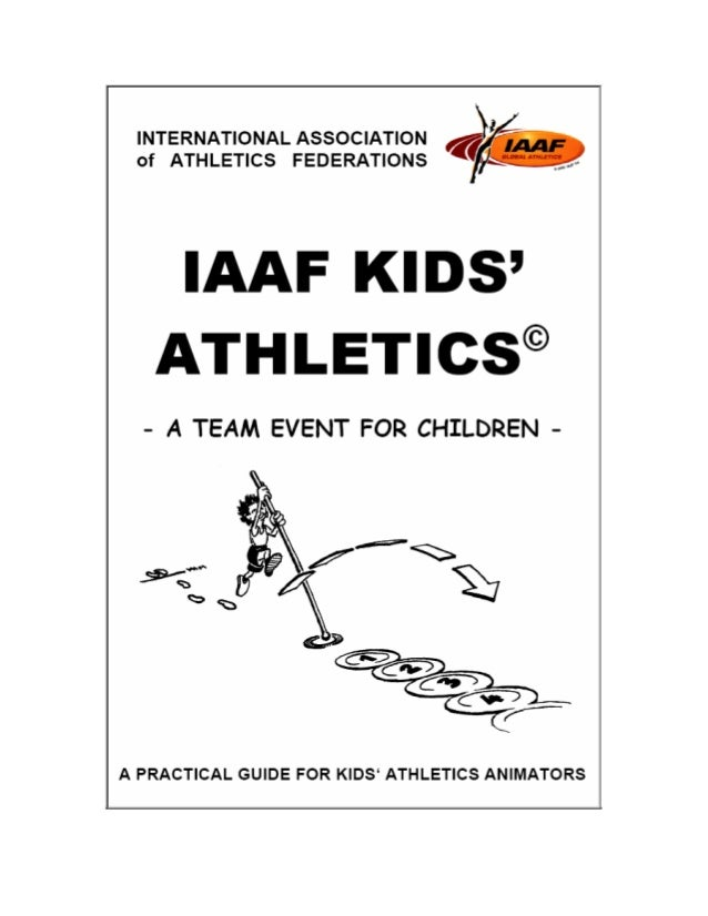 IAAF KIDS' ATHLETICS - A Practical Guide 2 IAAF KID'S ATHLETICS © - A TEAM EVENT FOR CHILDREN - First Edition: 2002 Charle...