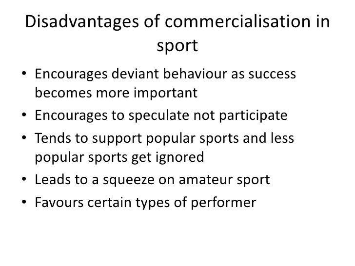advantages and disadvantages of sport shown Today it seems there is hardly any level of sports participation which does not have sponsorship or some variety of commercial venture sporting events, teams and even individual players wear logos on uniforms and appear in television advertising.