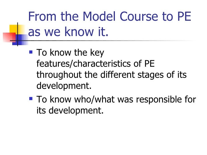 From the Model Course to PE as we know it. <ul><li>To know the key features/characteristics of PE throughout the different...