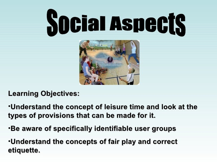 Social Aspects Learning Objectives: Understand the concept of leisure time and look at the types of provisions that can be...