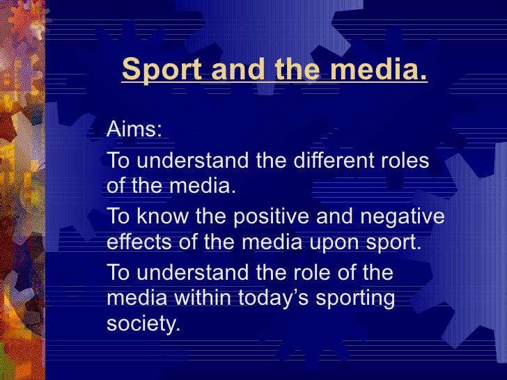 Sport and the media. Aims: To understand the different roles of the media. To know the positive and negative effects of th...