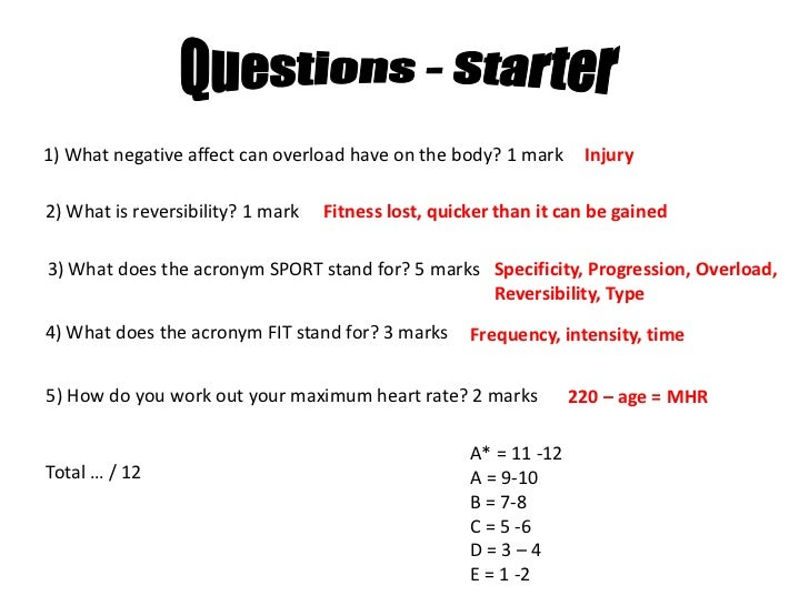 Questions - Starter<br />1) What negative affect can overload have on the body? 1 mark<br />Injury<br />2) What is reversi...