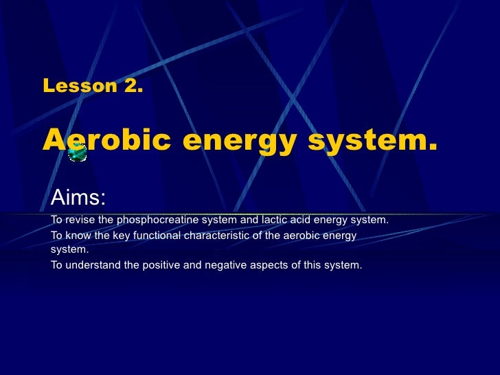 Lesson 2. Aerobic energy system. Aims: To revise the phosphocreatine system and lactic acid energy system. To know the key...