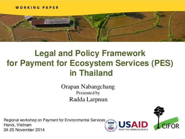 Legal and Policy Framework for Payment for Ecosystem Services (PES) in Thailand Orapan Nabangchang Presented by Radda Larp...