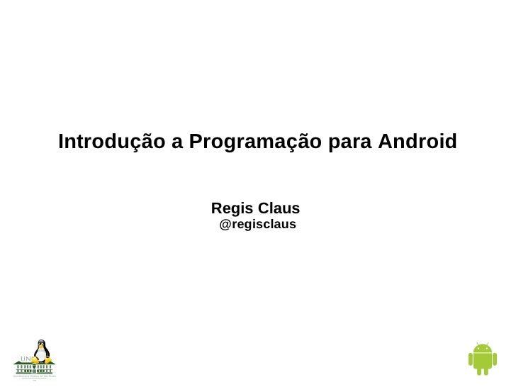 Introdução a Programação para Android Regis Claus  @regisclaus