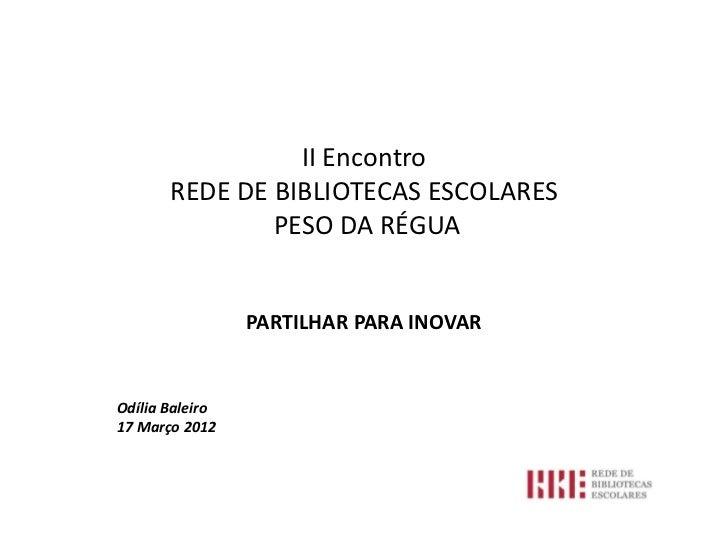II Encontro       REDE DE BIBLIOTECAS ESCOLARES               PESO DA RÉGUA                 PARTILHAR PARA INOVAROdília Ba...