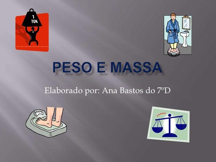 Peso e massa<br />Elaborado por: Ana Bastos do 7ºD<br />