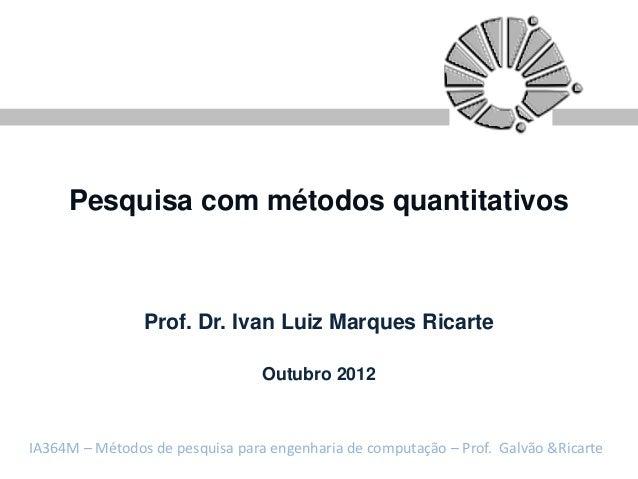 Pesquisa com métodos quantitativos                Prof. Dr. Ivan Luiz Marques Ricarte                                 Outu...