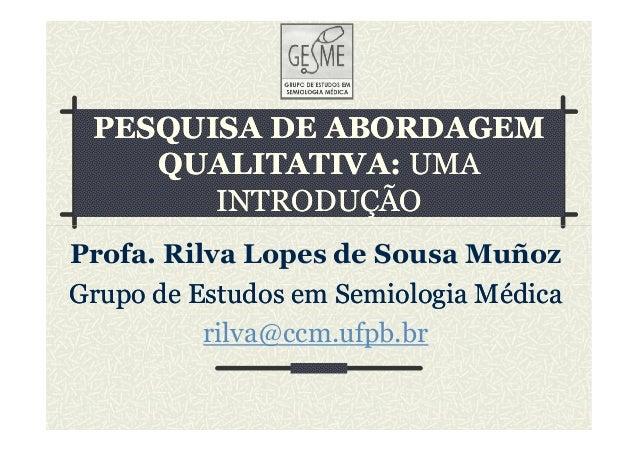 PESQUISA DE ABORDAGEMPESQUISA DE ABORDAGEM QUALITATIVA:QUALITATIVA: UMAUMA INTRODUÇÃOINTRODUÇÃO Profa. Rilva Lopes de Sous...