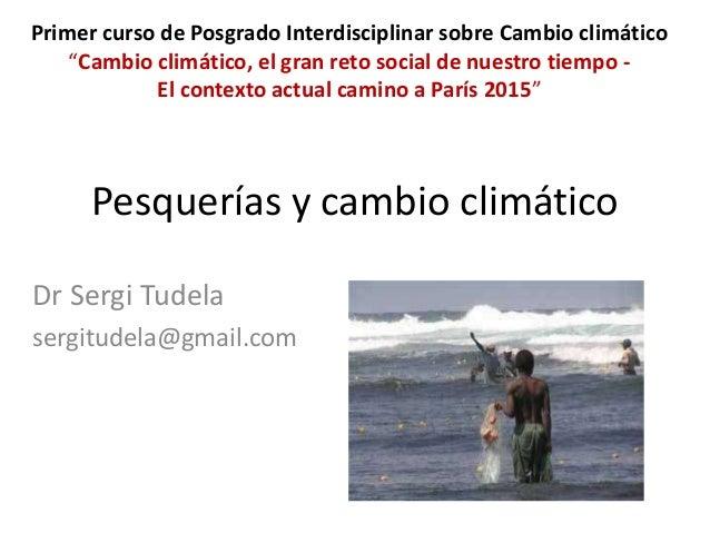 Pesquerías y cambio climático Dr Sergi Tudela sergitudela@gmail.com Primer curso de Posgrado Interdisciplinar sobre Cambio...