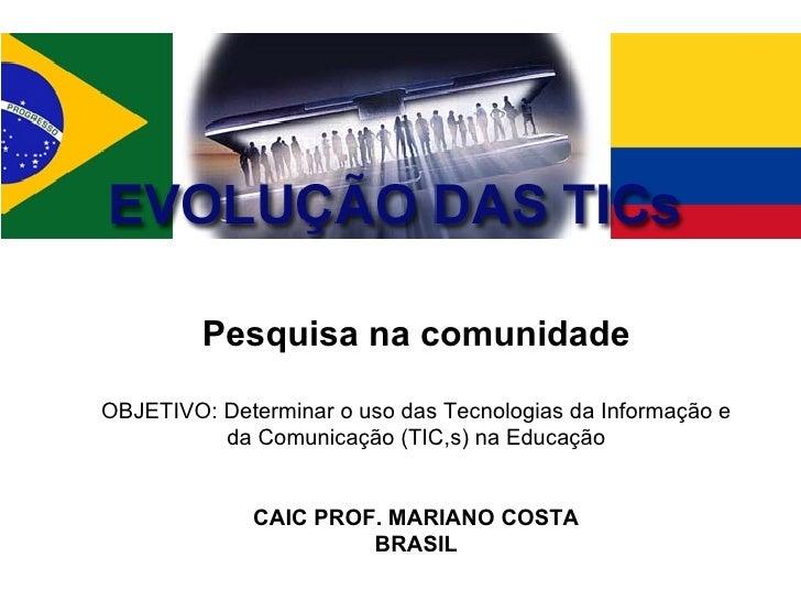 Pesquisa na comunidade OBJETIVO: Determinar o uso das Tecnologias da Informação e da Comunicação (TIC,s) na Educação CAIC ...
