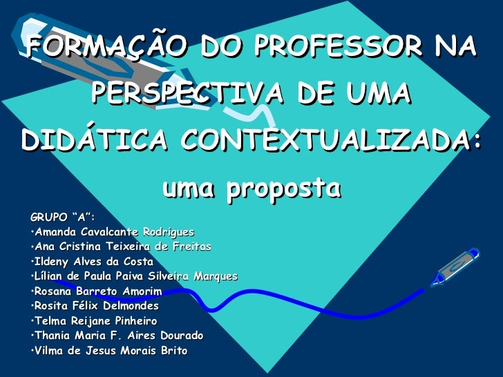 """FORMAÇÃO DO PROFESSOR NA PERSPECTIVA DE UMA DIDÁTICA CONTEXTUALIZADA: uma proposta <ul><li>GRUPO """"A"""":  </li></ul><ul><li>A..."""