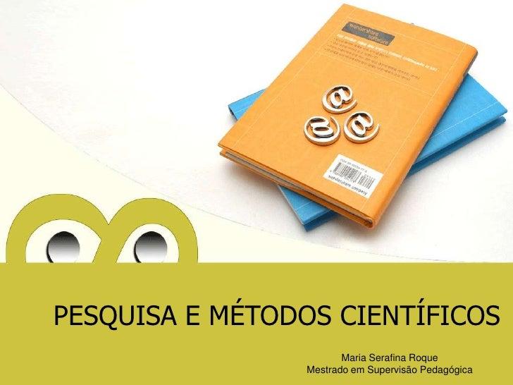 PESQUISA E MÉTODOS CIENTÍFICOS<br />Maria Serafina Roque                           Mestrado em Supervisão Pedagógica<br />