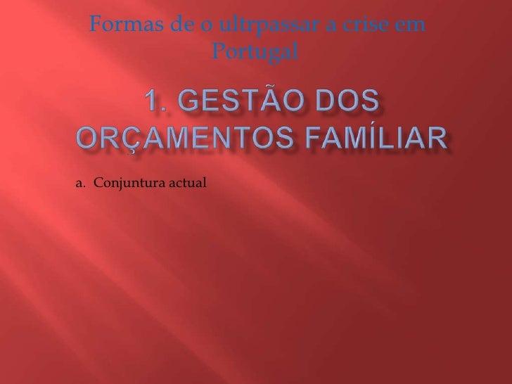 Formas de o ultrpassar a crise em Portugal <br />1. Gestão dos Orçamentos Famíliar <br />a.  Conjuntura actual <br />