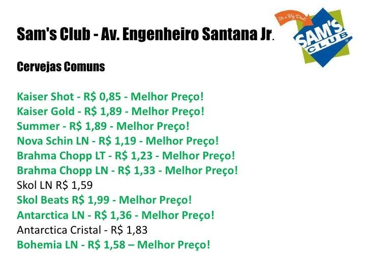 Sam's Club - Av. Engenheiro Santana Jr.<br />Cervejas Comuns<br />Kaiser Shot - R$ 0,85 - Melhor Preço!Kaiser Gold - R$ 1,...