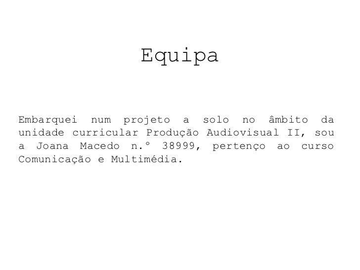 EquipaEmbarquei num projeto a solo no âmbito daunidade curricular Produção Audiovisual II, soua Joana Macedo n.º 38999, pe...