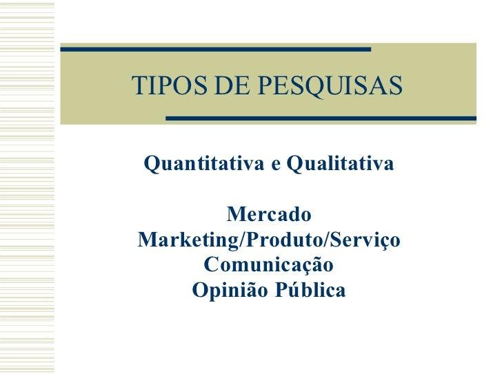 TIPOS DE PESQUISAS Quantitativa e Qualitativa Mercado Marketing/Produto/Serviço Comunicação Opinião Pública