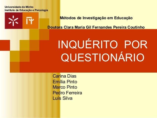 INQUÉRITO POR QUESTIONÁRIO Carina Dias Emília Pinto Marco Pinto Pedro Ferreira Luís Silva Métodos de Investigação em Educa...
