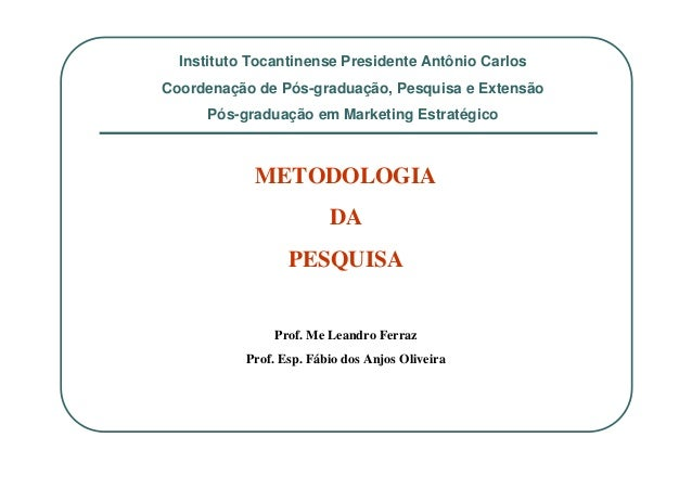 METODOLOGIA DA PESQUISA Prof. Me Leandro Ferraz Prof. Esp. Fábio dos Anjos Oliveira Instituto Tocantinense Presidente Antô...