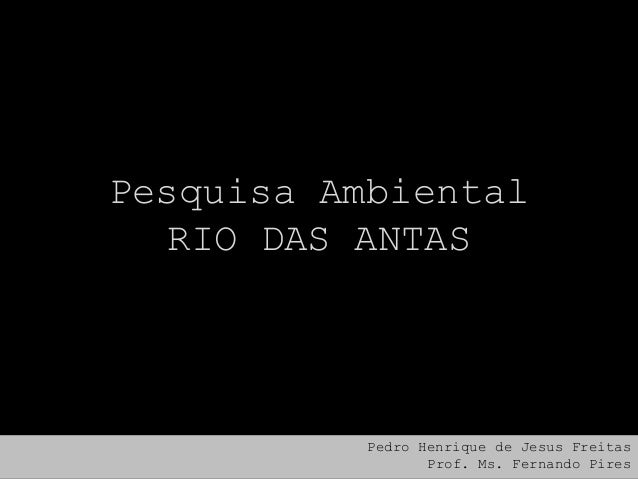 Pesquisa Ambiental RIO DAS ANTAS  Pedro Henrique de Jesus Freitas Prof. Ms. Fernando Pires