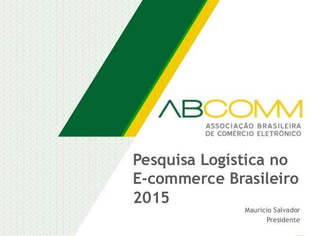 Pesquisa Logística no E-commerce Brasileiro 2015 Mauricio Salvador Presidente