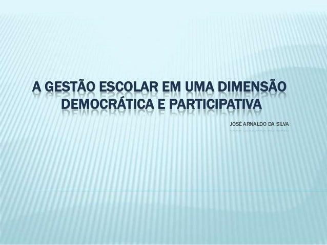 A GESTÃO ESCOLAR EM UMA DIMENSÃO DEMOCRÁTICA E PARTICIPATIVA JOSÉ ARNALDO DA SILVA