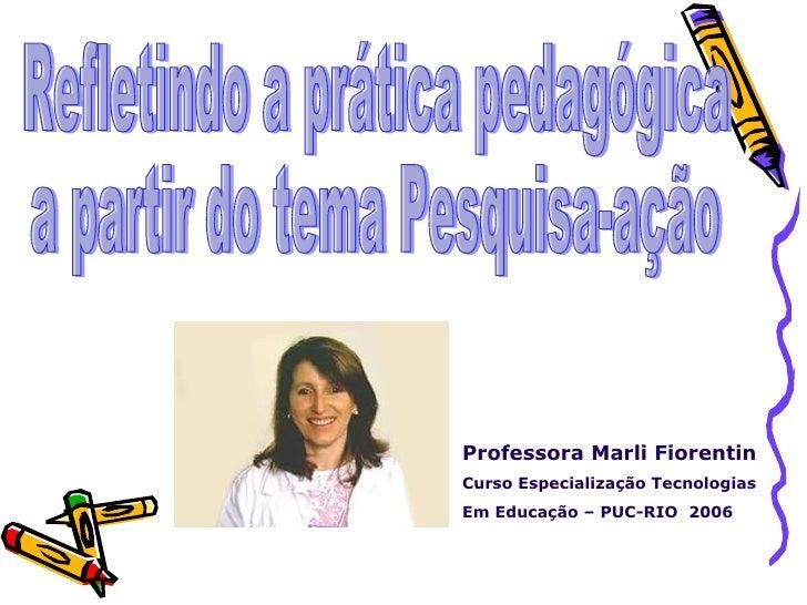 Refletindo a prática pedagógica a partir do tema Pesquisa-ação Professora Marli Fiorentin Curso Especialização Tecnologias...