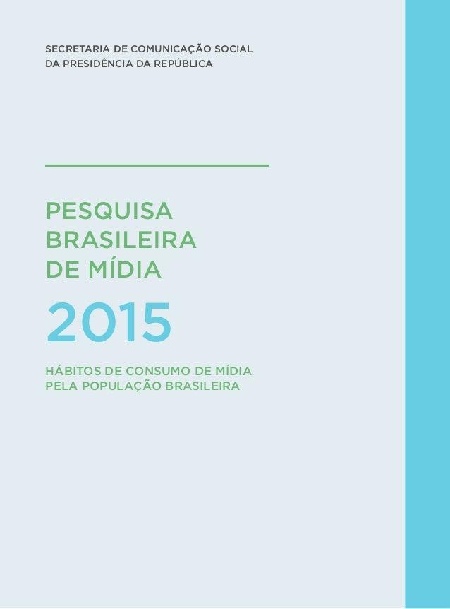 1 PESQUISA BRASILEIRA  DE MÍDIA 2015 SECRETARIA DE COMUNICAÇÃO SOCIAL DA PRESIDÊNCIA DA REPÚBLICA HÁBITOS DE CONSUMO DE MÍ...