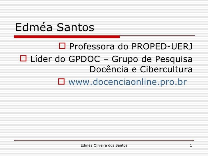 Edméa Santos          Professora do PROPED-UERJ Líder do GPDOC – Grupo de Pesquisa                Docência e Cibercultur...