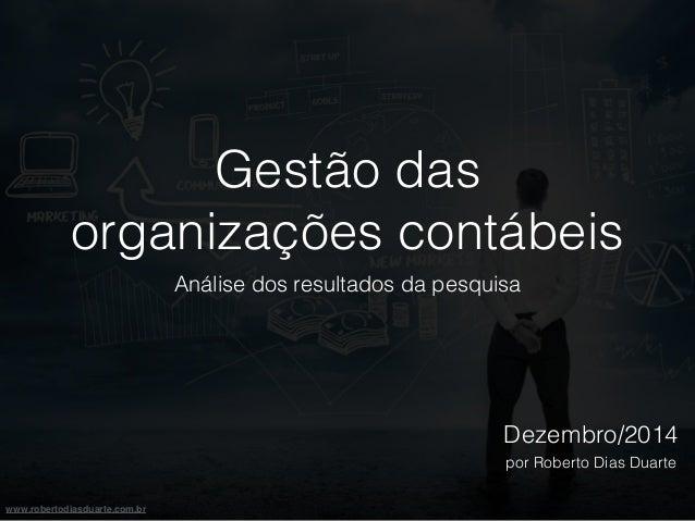 www.robertodiasduarte.com.br  Gestão das  organizações contábeis  Análise dos resultados da pesquisa  Dezembro/2014  por R...
