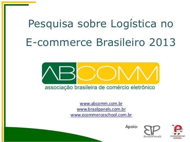 Pesquisa sobre Logística no E-commerce Brasileiro 2013 www.abcomm.com.br www.brazilpanels.com.br www.ecommerceschool.com.b...