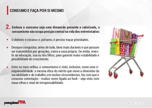 Embora o consumo seja uma dimensão presente e valorizada, o consumismo não ocupa posição central na vida dos entrevistados...