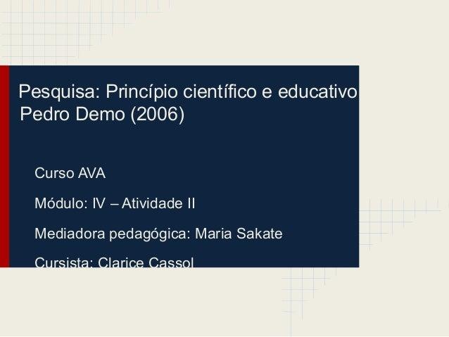 Pesquisa: Princípio científico e educativo Pedro Demo (2006) Curso AVA Módulo: IV – Atividade II Mediadora pedagógica: Mar...