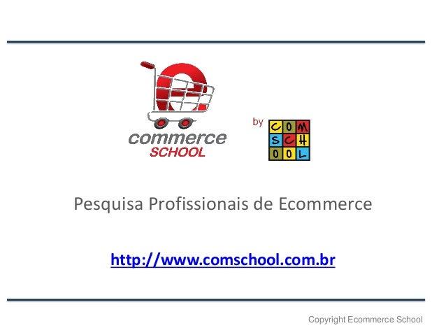 Pesquisa Profissionais de Ecommerce http://www.comschool.com.br  Copyright Ecommerce School