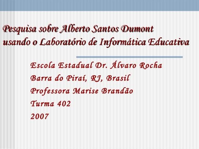 Pesquisa sobre Alberto Santos DumontPesquisa sobre Alberto Santos Dumont usando o Laboratório de Informática Educativausan...