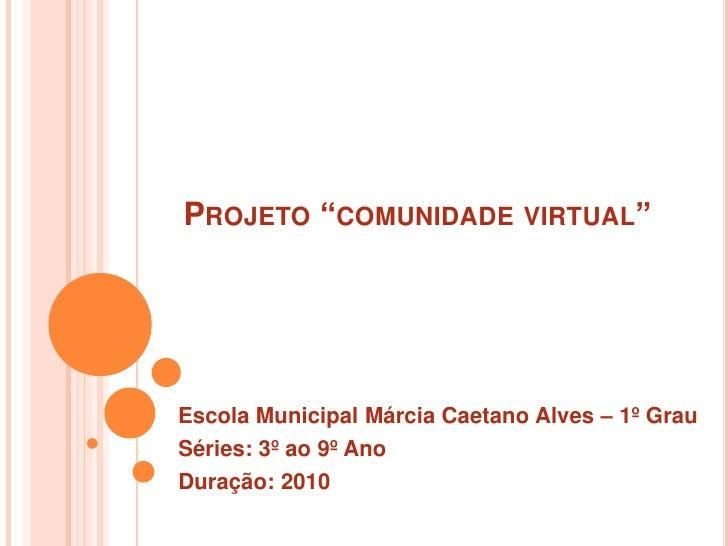 """Projeto """"comunidade virtual""""<br />Escola Municipal Márcia Caetano Alves – 1º Grau<br /> Séries: 3º ao 9º Ano<br /> Duração..."""