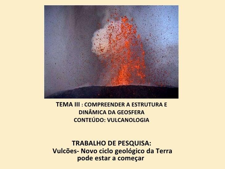 TEMA III  :  COMPREENDER A ESTRUTURA E DINÂMICA DA GEOSFERA CONTEÚDO: VULCANOLOGIA <ul><li>TRABALHO DE PESQUISA: </li></ul...